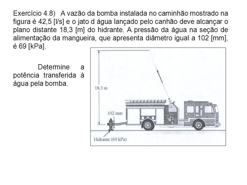 Exercício 4.8) A vazão da bomba instalada no caminhão mostrado na figura é 42,5 [l/s] e o jato d água lançado pelo canhão deve alcançar o plano distante 18,3 [m] do hidrante. A pressão da água na seção de alimentação da mangueira, que apresenta diâmetro igual a 102 [mm], é 69 [kPa].